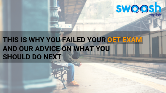 This is why you failed your OET exam and our advice on what you should do next